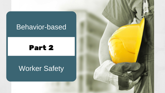Three Reasons to Consider a Behavior-based Approach to Worker Safety